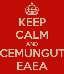 Poster: KEEP CALM AND CEMUNGUT EAEA