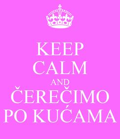 Poster: KEEP CALM AND ČEREČIMO PO KUĆAMA