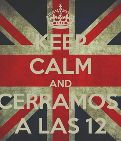 Poster: KEEP CALM AND CERRAMOS  A LAS 12
