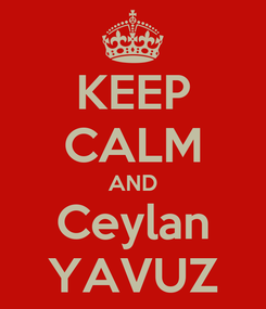 Poster: KEEP CALM AND Ceylan YAVUZ