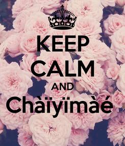 Poster: KEEP CALM AND Chàïyïmàé