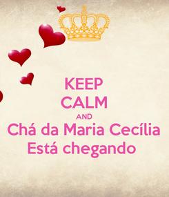Poster: KEEP CALM AND Chá da Maria Cecília Está chegando