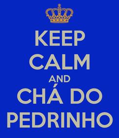 Poster: KEEP CALM AND CHÁ DO PEDRINHO