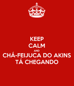 Poster: KEEP CALM AND CHÁ-FEIJUCA DO AKINS TÁ CHEGANDO
