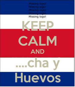 Poster: KEEP CALM AND ....cha y Huevos