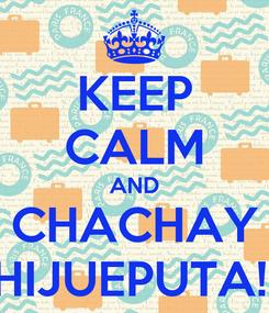 Poster: KEEP CALM AND CHACHAY HIJUEPUTA!!