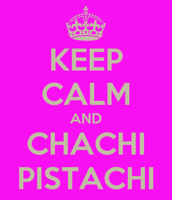 Poster: KEEP CALM AND CHACHI PISTACHI