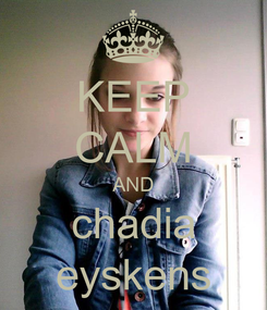 Poster: KEEP CALM AND chadia eyskens