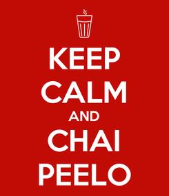 Poster: KEEP CALM AND CHAI PEELO