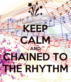 Poster: KEEP CALM AND CHAINED TO THE RHYTHM