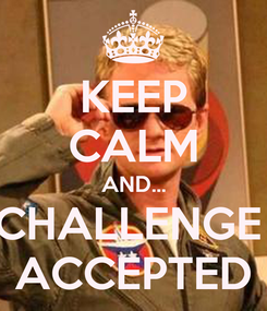 Poster: KEEP CALM AND... CHALLENGE  ACCEPTED