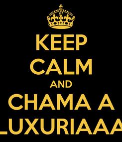 Poster: KEEP CALM AND CHAMA A LUXURIAAA