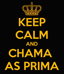 Poster: KEEP CALM AND CHAMA  AS PRIMA