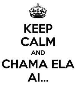 Poster: KEEP CALM AND CHAMA ELA AI...