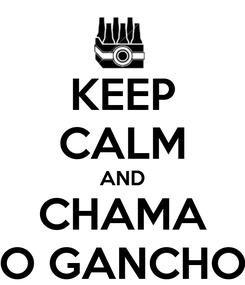 Poster: KEEP CALM AND CHAMA O GANCHO