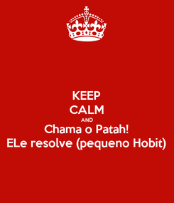 Poster: KEEP CALM AND Chama o Patah! ELe resolve (pequeno Hobit)