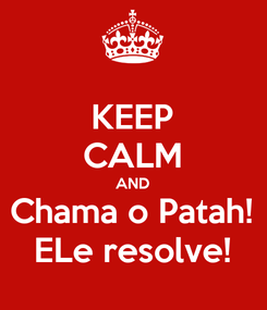 Poster: KEEP CALM AND Chama o Patah! ELe resolve!