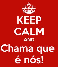 Poster: KEEP CALM AND Chama que  é nós!