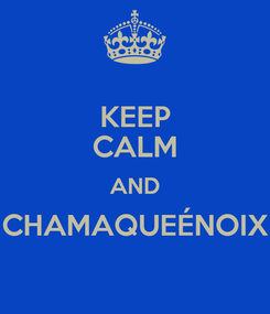 Poster: KEEP CALM AND CHAMAQUEÉNOIX