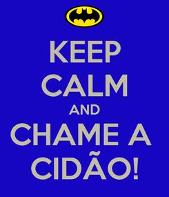 Poster: KEEP CALM AND CHAME A  CIDÃO!