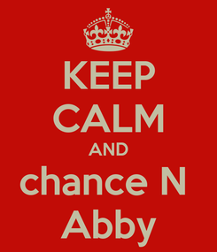 Poster: KEEP CALM AND chance N  Abby