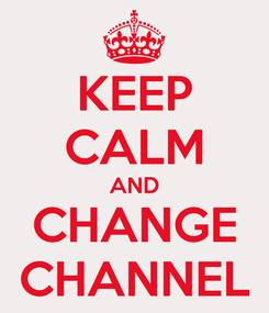 Poster: KEEP CALM AND CHANGE CHANNEL