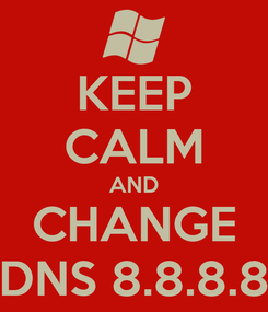 Poster: KEEP CALM AND CHANGE DNS 8.8.8.8