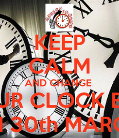 Poster: KEEP CALM AND CHANGE  MOVE YOUR CLOCK BY 1 HOUR  ON 30th MARCH