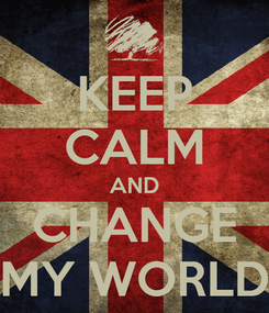 Poster: KEEP CALM AND CHANGE MY WORLD