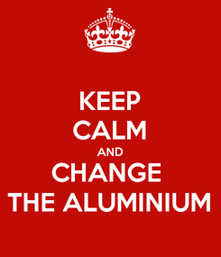 Poster: KEEP CALM AND CHANGE  THE ALUMINIUM