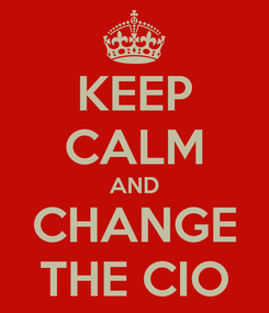 Poster: KEEP CALM AND CHANGE THE CIO