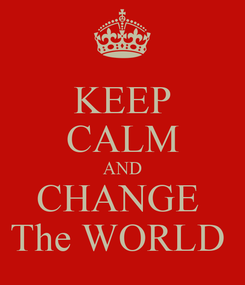 Poster: KEEP CALM AND CHANGE  The WORLD