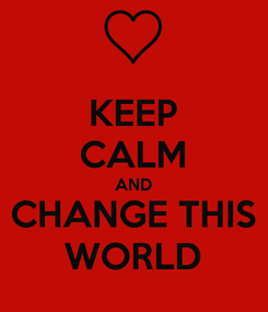 Poster: KEEP CALM AND CHANGE THIS WORLD