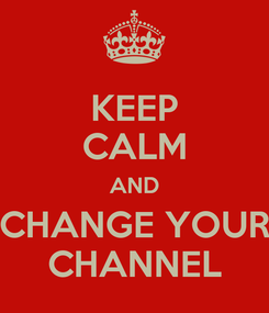 Poster: KEEP CALM AND CHANGE YOUR CHANNEL
