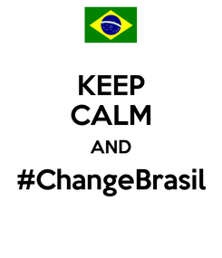 Poster: KEEP CALM AND #ChangeBrasil