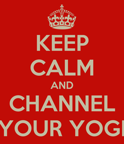 Poster: KEEP CALM AND CHANNEL YOUR YOGI