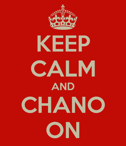 Poster: KEEP CALM AND CHANO ON