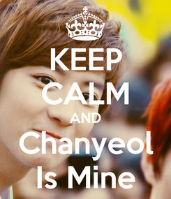 Poster: KEEP CALM AND Chanyeol Is Mine