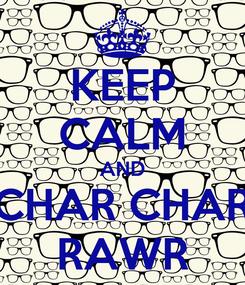 Poster: KEEP CALM AND CHAR CHAR RAWR