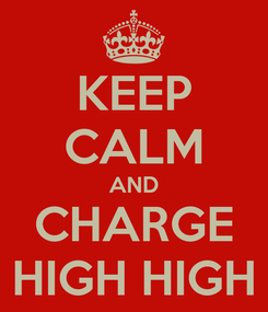 Poster: KEEP CALM AND CHARGE HIGH HIGH