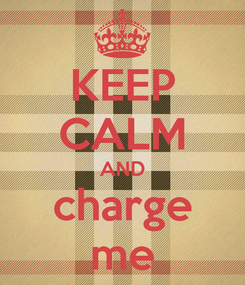 Poster: KEEP CALM AND charge me