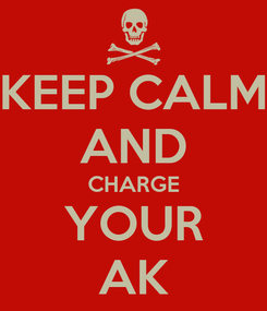 Poster: KEEP CALM AND CHARGE YOUR AK