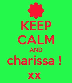 Poster: KEEP CALM AND charissa !  xx