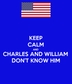 Poster: KEEP CALM AND CHARLES AND WILLIAM DON'T KNOW HIM