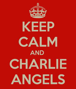 Poster: KEEP CALM AND  CHARLIE ANGELS