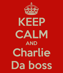 Poster: KEEP CALM AND Charlie Da boss
