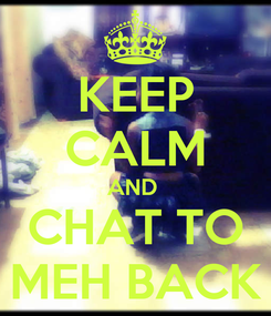 Poster: KEEP CALM AND  CHAT TO MEH BACK