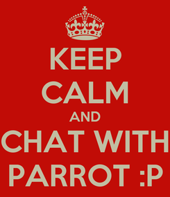 Poster: KEEP CALM AND CHAT WITH PARROT :P