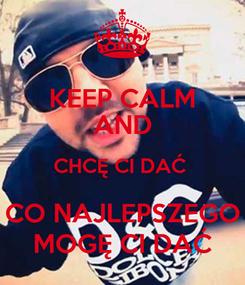 Poster: KEEP CALM AND CHCĘ CI DAĆ  CO NAJLEPSZEGO MOGĘ CI DAĆ