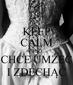 Poster: KEEP CALM AND CHCE UMŻEĆ I ZDECHĄĆ